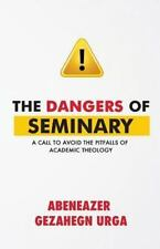 The Dangers of Seminary : A Call to Avoid the Pitfalls of Academic Theology...