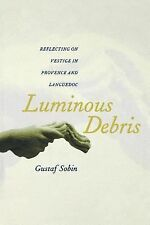 Luminous Debris : Reflecting on Vestige in Provence and Languedoc by Gustaf...