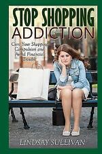 Stop Shopping Addiction : Cure Your Shopping Compulsion and Avoid Financial...