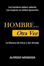HOMBRE... Otra Vez : La Manera de Amar y Ser Amado by Alfredo Mendoza (2016,...