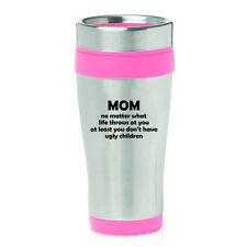 16 oz Travel Coffee Mug Mom At Least You Don't Have Ugly Children Funny Mother