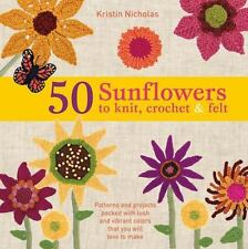 50 Sunflowers to Knit, Crochet and Felt : Patterns and Projects Packed with Lush