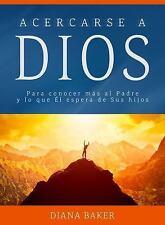 Acercarse a Dios : Para Conocer Más Al Padre y lo Que Él Espera de Sus Hijos...