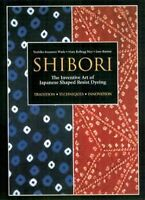 Shibori : The Inventive Art of Japanese Shaped Resist Dyeing, Paperback by Wa...