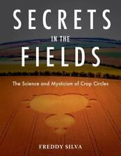 Secrets in the Fields: The Science and Mysticism of Crop Circles Silva, Freddy P
