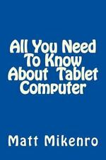 All You Need to Know about Tablet Computer by Matt Mikenro (2014, Paperback)