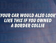 YOUR CAR WOULD ALSO LOOK LIKE THIS IF YOU OWNED A BORDER COLLIE Funny Sticker