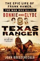 Texas Ranger : The Epic Life of Frank Hamer, the Man Who Killed Bonnie and Cl...