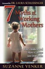 7 Myths of Working Mothers: Why Children and Most Careers Just Don't Mix
