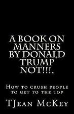 A Book on Manners by Donald Trump... NOT!!!!! : Or How to Crush Others to Get...