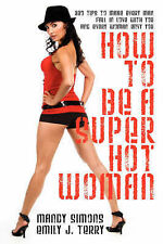 How to be a Super Hot Woman: 339 Tips to Make Every Man Fall in Love with You an