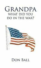 Grandpa What Did You Do in the War? by Don Ball (2012, Hardcover)