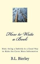 How to Write a Book : Hint: Using a Subtitle Is a Good Way to Make the Cover...