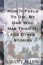How It Feels to Die, by One Who Has Tried It; and Other Stories by Grant...