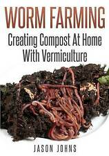 Worm Farming - Creating Compost At Home With Vermiculture by Jason Johns