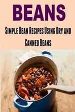 Beans: Simple Bean Recipes Using Dry and Canned Beans : (Beans - Dried Beans...