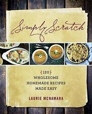 Simply Scratch : 120 Wholesome Homemade Recipes Made Easy by Laurie McNamara...