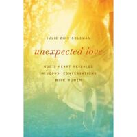Unexpected Love: God's Heart Revealed In Jesus' Conversations With Women: By ...