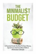 Minimalist Budget: a Practical Guide on How to Save Money, Spend Less and Liv...