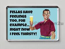 Quality Retro Fridge Magnet, Fellas Have Feelings Too, Right Now I Feel Thirsty!