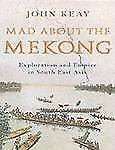 Mad about the Mekong : Exploration and Empire in South East Asia by John Keay...