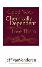 Good News for the Chemically Dependent and Those Who Love Them by Jeff...