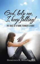 God, Help Me, I Keep Falling! : The Cries of a Young Teenager's Heart by...