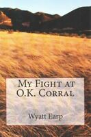 My Fight at O.K. Corral, Paperback by Earp, Wyatt; Oswald, H. P. (EDT), ISBN-...