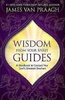 Wisdom from Your Spirit Guides: A Handbook to Contact Your Soul's Greatest Teach