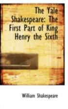 The Yale Shakespeare: The First Part Of King Henry The Sixth: By William Shak...