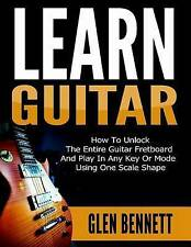 Learn Guitar: How To Unlock The Entire Guitar Fretboard And Play In Any Key Or M