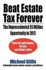 Beat Estate Tax Forever : The Unprecedented $5 Million Opportunity In 2012 by...