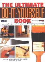 The Ultimate Do-it-yourself Book: A Complete Practical Guide to Home Improveme,