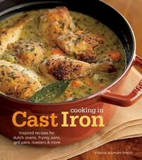 Cooking in Cast Iron: Inspired Recipes for Dutch Ovens, Frying Pans, Grill Pans,