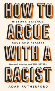 How to Argue With a Racist: History, Science, Race and Reality, Adam Rutherford,
