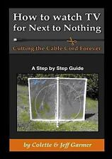 How to Watch TV for Next to Nothing : Cutting the Cable Cord Forever by Jeff...