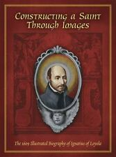 Constructing a Saint Through Images : The 1609 Illustrated Biography of Ignatius