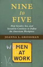 Nine to Five : How Gender, Sex, and Sexuality Continue to Define the American...