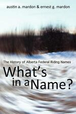 What Is in a Name? : The History of Alberta Federal Riding Names by Austin A....