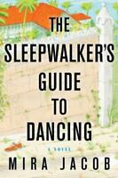 The Sleepwalker's Guide to Dancing by Mira Jacob 2014, Hardcover