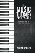 Music Therapy Profession : Inspiring Health, Wellness, and Joy: By Korb, Chri...