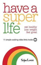 Have a Superlife : Eat Healthy, Lose Weight, Feel Great by Talya Lewin