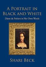 A Portrait in Black and White : Diane de Poitiers in Her Own Words by Shari...