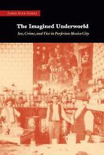 The Imagined Underworld : Sex, Crime, and Vice in Porfirian Mexico City by...