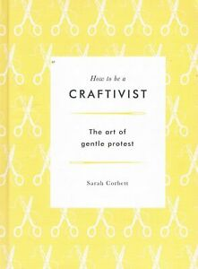 How to Be a Craftivist :The Art of Gentle Protest CORBETT, Sarah