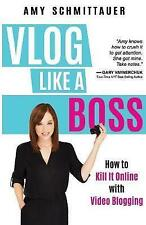 Vlog Like a Boss: How to Kill It Online with Video Blogging by Amy Schmittauer