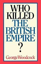 Who Killed the British Empire? by George Woodcock (2010, Paperback)