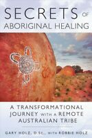 Secrets of Aboriginal Healing : A Physicist's Journey With a Remote Australia...