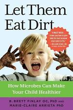 Let Them Eat Dirt: How Microbes Can Make Your Child Healthier (Paperback or Soft
