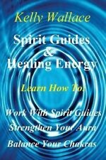 Spirit Guides And Healing Energy: Learn How To : Work With Your Spirit Guides St